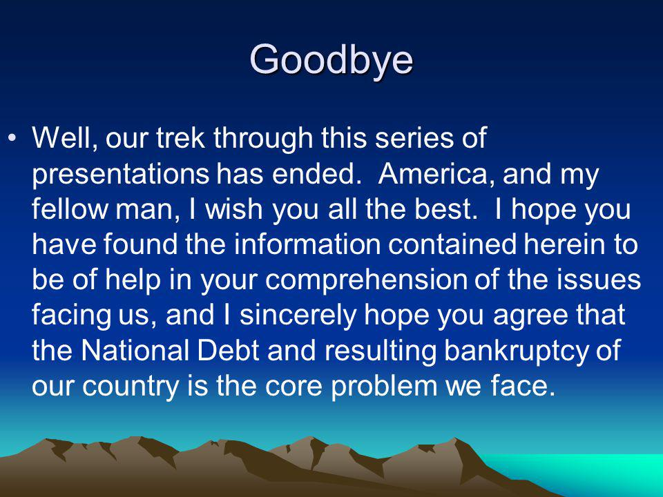 Goodbye Well, our trek through this series of presentations has ended. America, and my fellow man, I wish you all the best. I hope you have found the