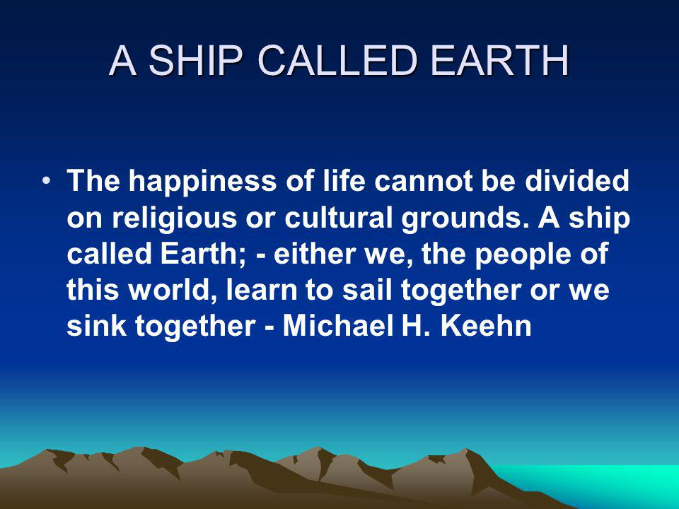 A SHIP CALLED EARTH The happiness of life cannot be divided on religious or cultural grounds. A ship called Earth; - either we, the people of this wor