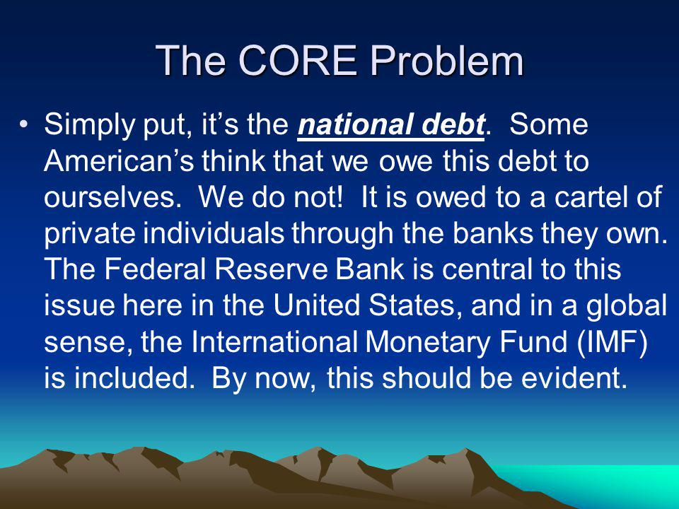 The CORE Problem Simply put, its the national debt. Some Americans think that we owe this debt to ourselves. We do not! It is owed to a cartel of priv