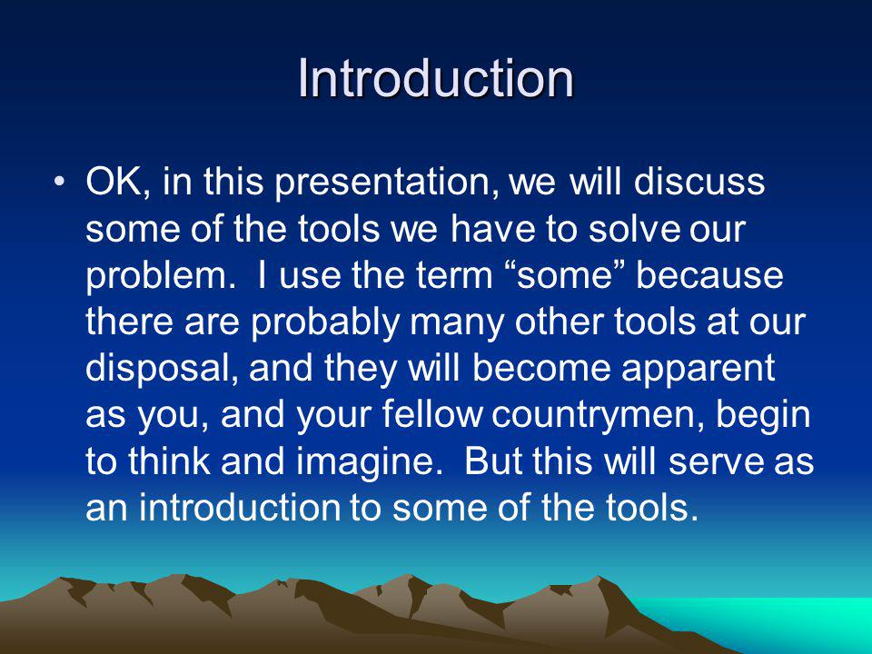 Introduction OK, in this presentation, we will discuss some of the tools we have to solve our problem. I use the term some because there are probably