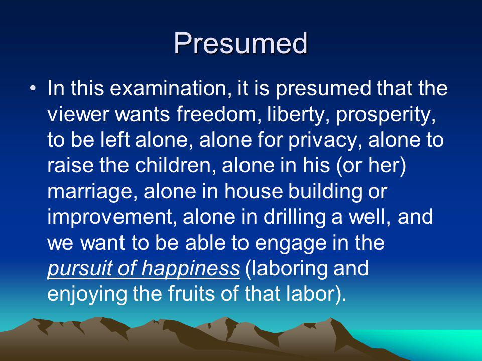 Presumed In this examination, it is presumed that the viewer wants freedom, liberty, prosperity, to be left alone, alone for privacy, alone to raise the children, alone in his (or her) marriage, alone in house building or improvement, alone in drilling a well, and we want to be able to engage in the pursuit of happiness (laboring and enjoying the fruits of that labor).