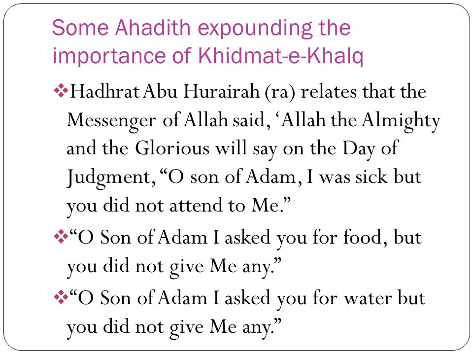 Some Ahadith expounding the importance of Khidmat-e-Khalq Hadhrat Abu Hurairah (ra) relates that the Messenger of Allah said, Allah the Almighty and t
