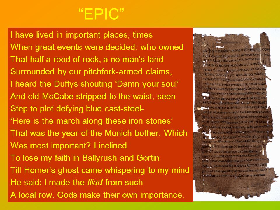 EPIC I have lived in important places, times When great events were decided: who owned That half a rood of rock, a no mans land Surrounded by our pitchfork-armed claims, I heard the Duffys shouting Damn your soul And old McCabe stripped to the waist, seen Step to plot defying blue cast-steel- Here is the march along these iron stones That was the year of the Munich bother.
