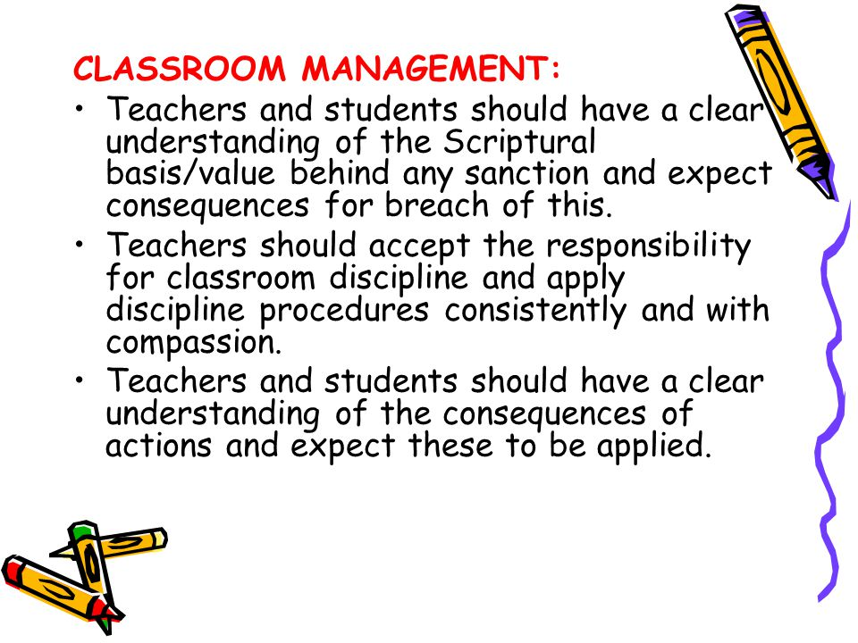 CLASSROOM MANAGEMENT: Teachers and students should have a clear understanding of the Scriptural basis/value behind any sanction and expect consequence