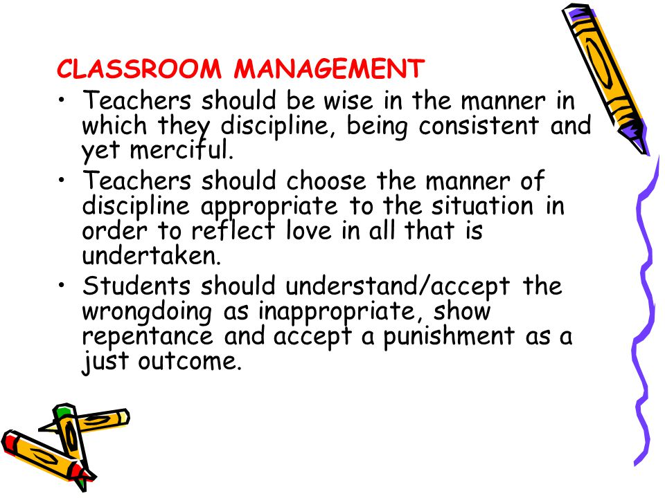 CLASSROOM MANAGEMENT Teachers should be wise in the manner in which they discipline, being consistent and yet merciful. Teachers should choose the man