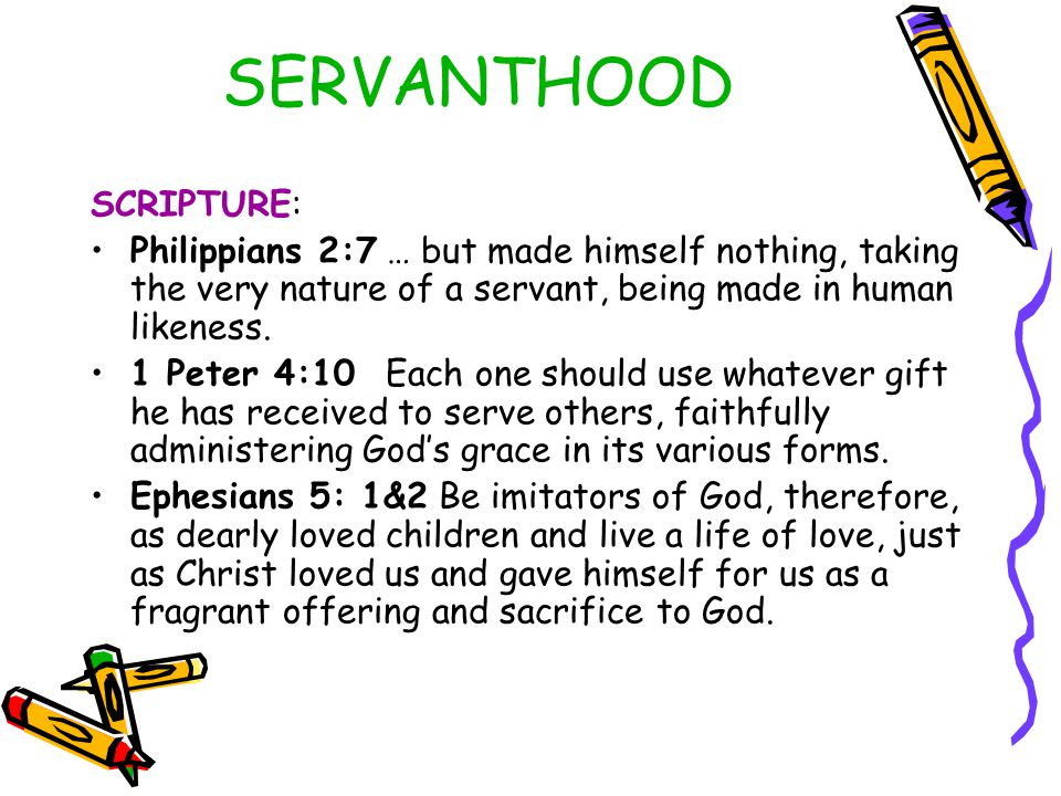 SERVANTHOOD SCRIPTURE: Philippians 2:7 … but made himself nothing, taking the very nature of a servant, being made in human likeness. 1 Peter 4:10 Eac