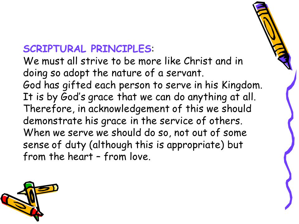 SCRIPTURAL PRINCIPLES: We must all strive to be more like Christ and in doing so adopt the nature of a servant. God has gifted each person to serve in