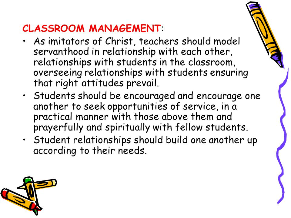CLASSROOM MANAGEMENT: As imitators of Christ, teachers should model servanthood in relationship with each other, relationships with students in the cl