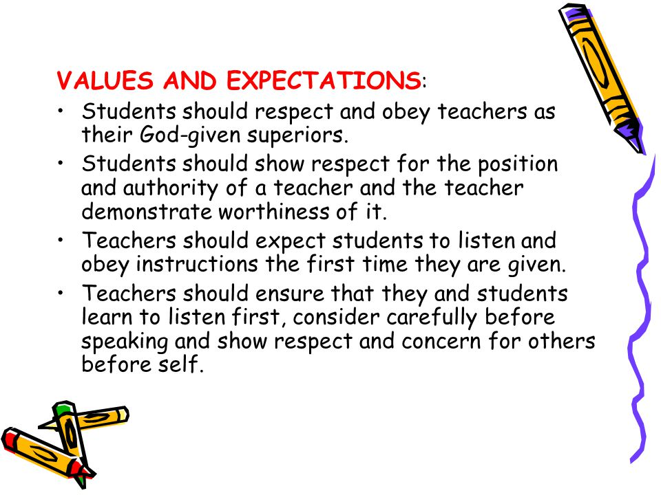 VALUES AND EXPECTATIONS : Students should respect and obey teachers as their God-given superiors. Students should show respect for the position and au