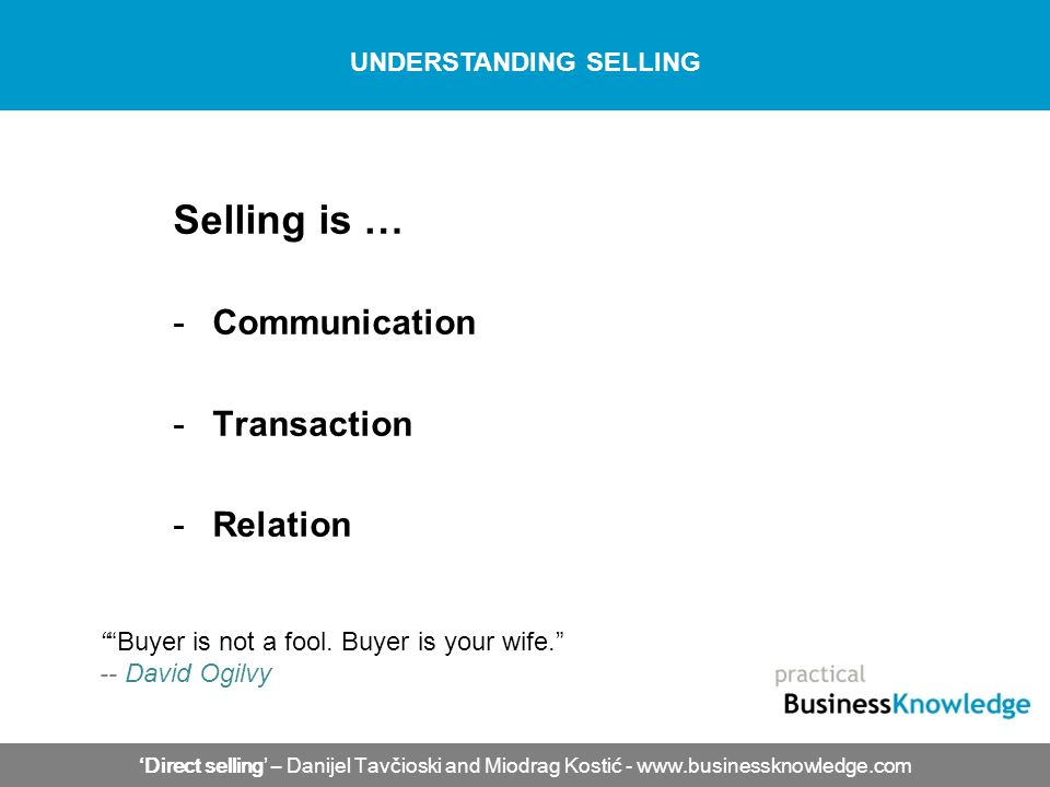 Selling is … -Communication -Transaction -Relation Direct selling – Danijel Tavčioski and Miodrag Kostić - www.businessknowledge.com UNDERSTANDING SELLING Buyer is not a fool.