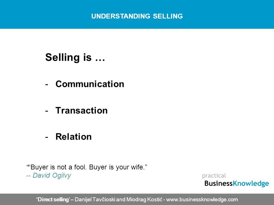 Selling is … -Communication -Transaction -Relation Direct selling – Danijel Tavčioski and Miodrag Kostić - www.businessknowledge.com UNDERSTANDING SEL