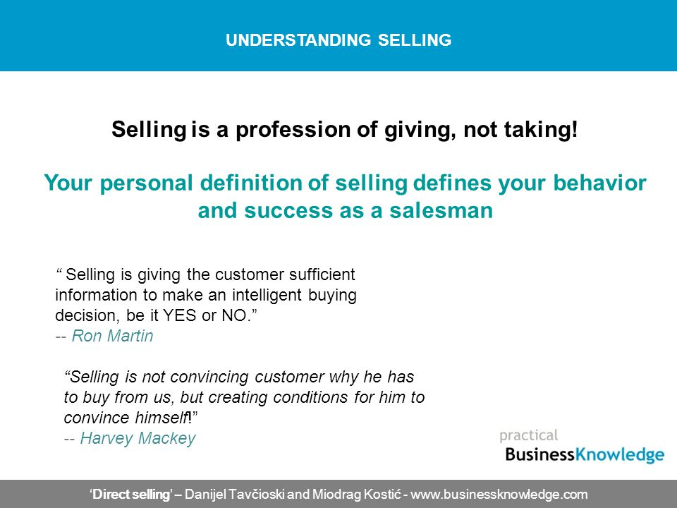 Direct selling – Danijel Tavčioski and Miodrag Kostić - www.businessknowledge.com UNDERSTANDING SELLING Selling is giving the customer sufficient info