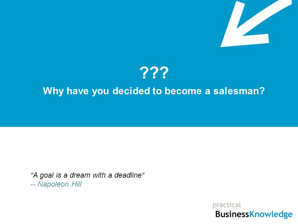 Why have you decided to become a salesman A goal is a dream with a deadline -- Napoleon Hill
