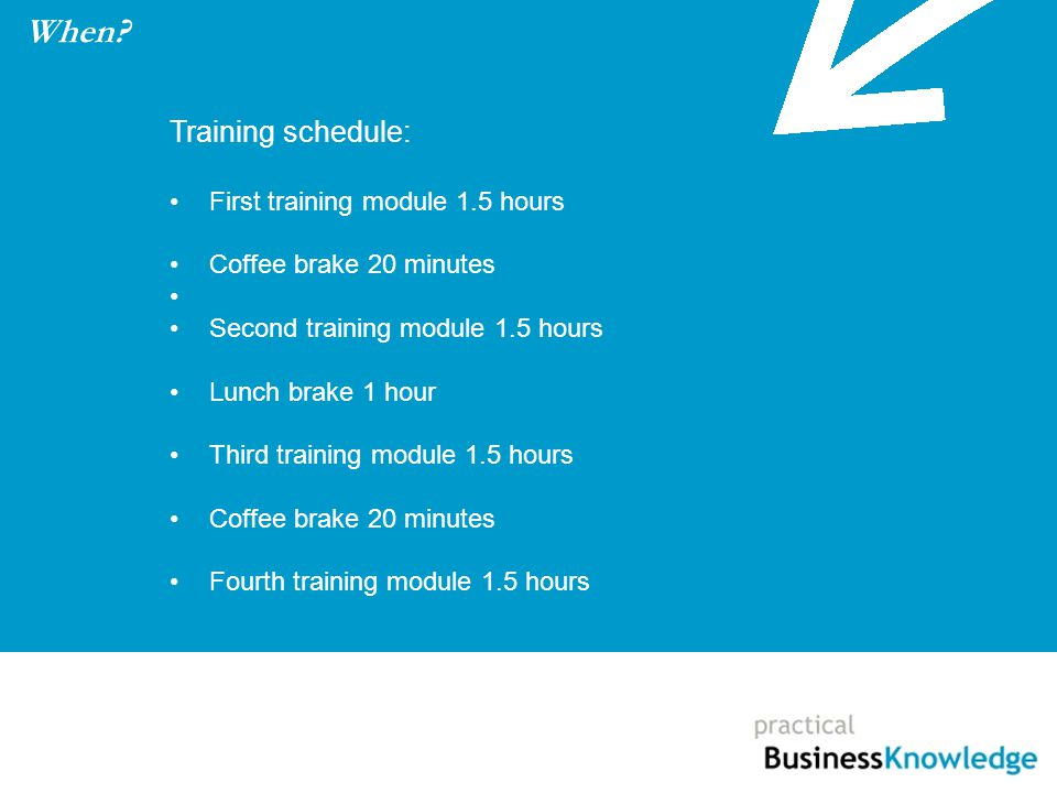 Training schedule: First training module 1.5 hours Coffee brake 20 minutes Second training module 1.5 hours Lunch brake 1 hour Third training module 1.5 hours Coffee brake 20 minutes Fourth training module 1.5 hours When?
