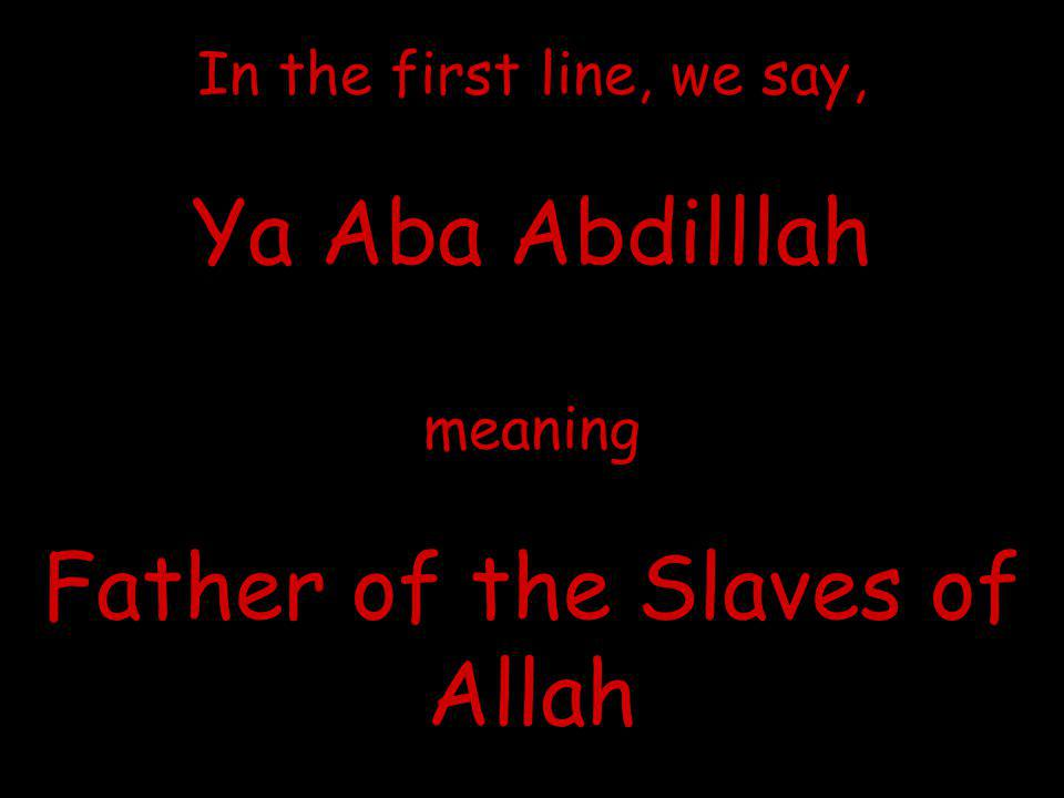 In the first line, we say, Ya Aba Abdilllah meaning Father of the Slaves of Allah