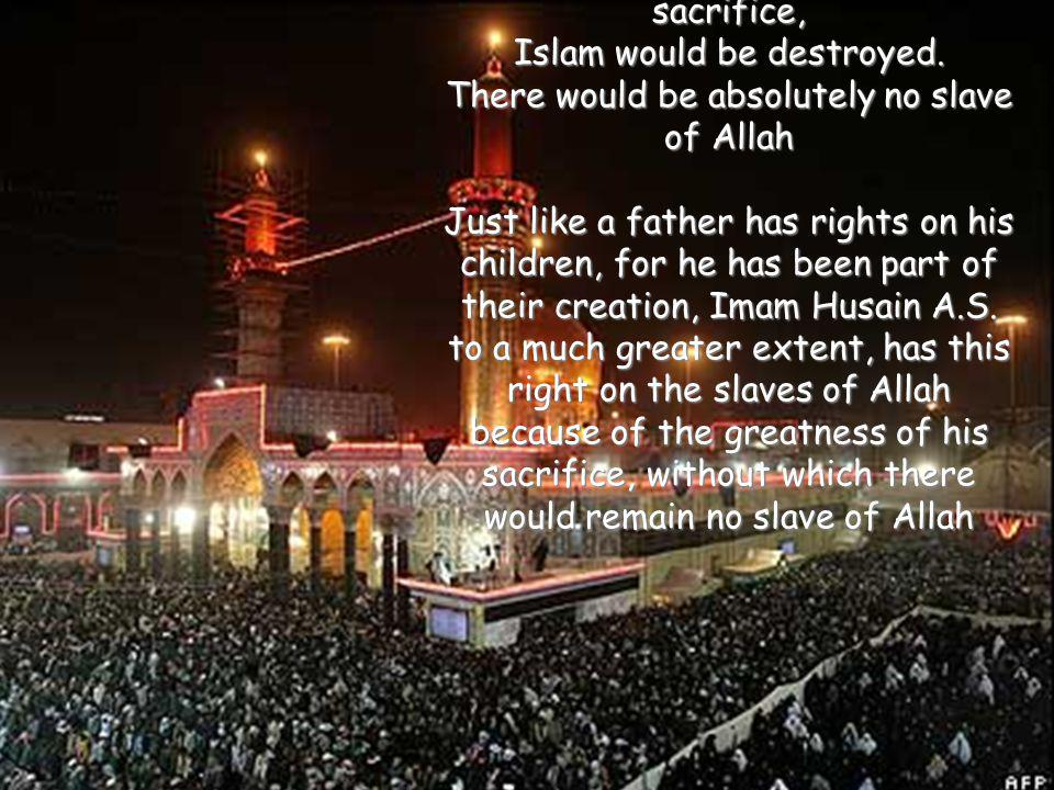 Without Imam Husayn(AS)s sacrifice, Islam would be destroyed. There would be absolutely no slave of Allah Just like a father has rights on his childre