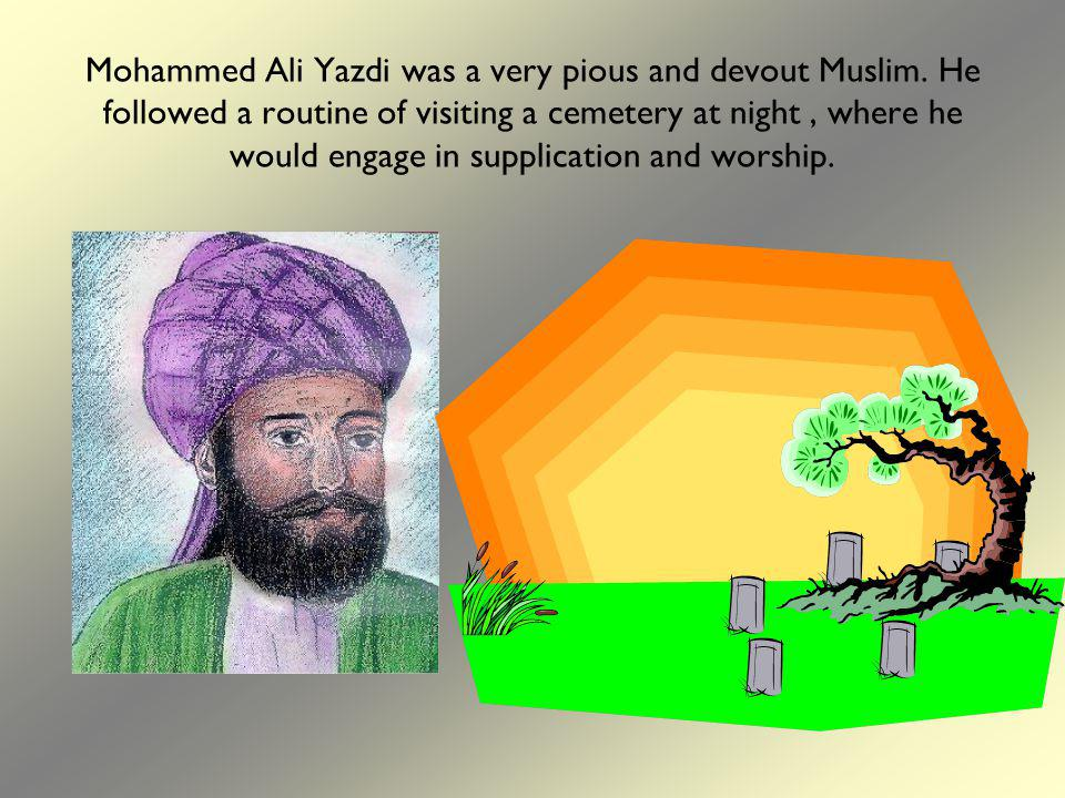 Mohammed Ali Yazdi was a very pious and devout Muslim. He followed a routine of visiting a cemetery at night, where he would engage in supplication an