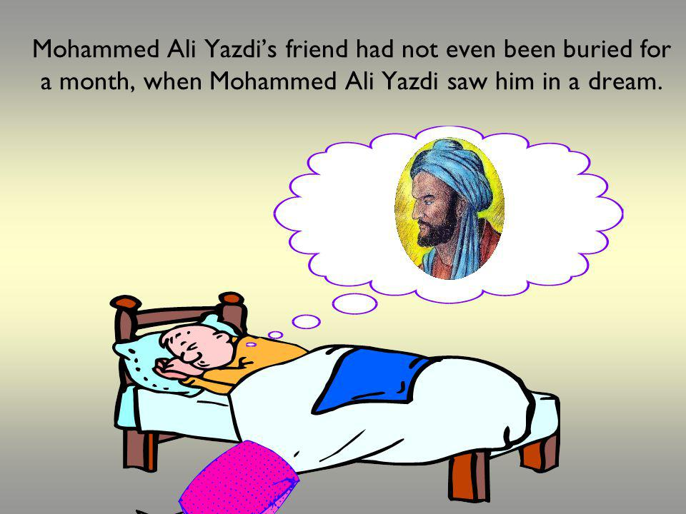 Mohammed Ali Yazdis friend had not even been buried for a month, when Mohammed Ali Yazdi saw him in a dream.