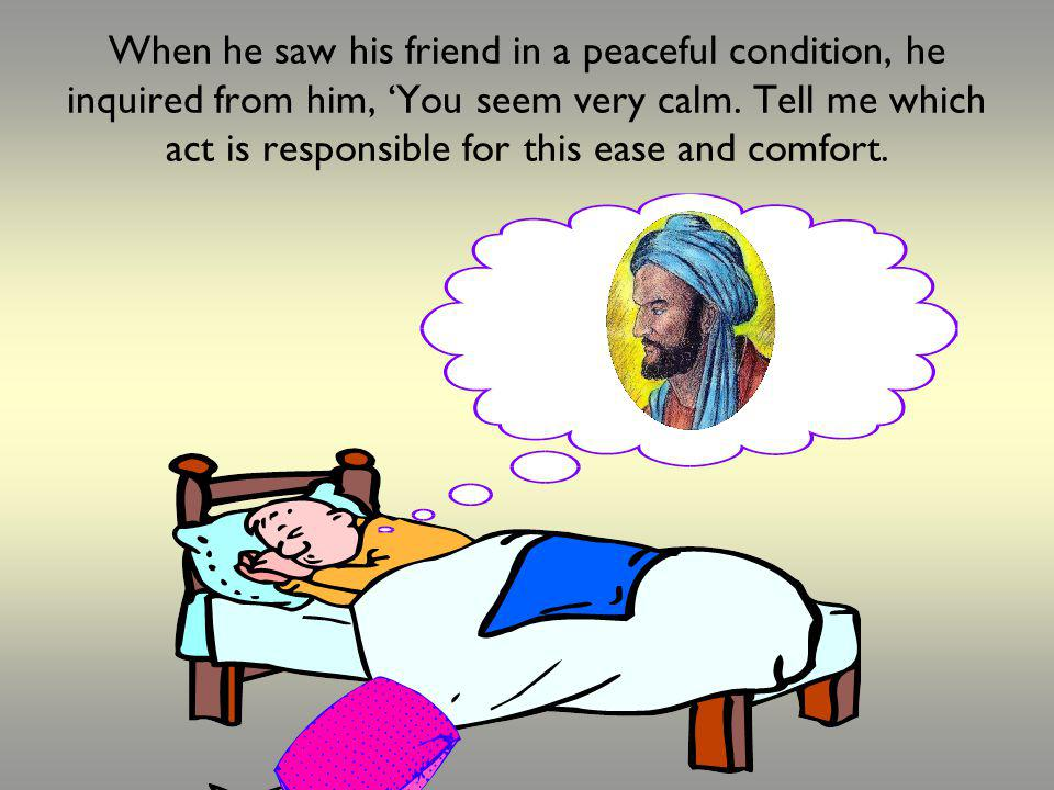 When he saw his friend in a peaceful condition, he inquired from him, You seem very calm. Tell me which act is responsible for this ease and comfort.