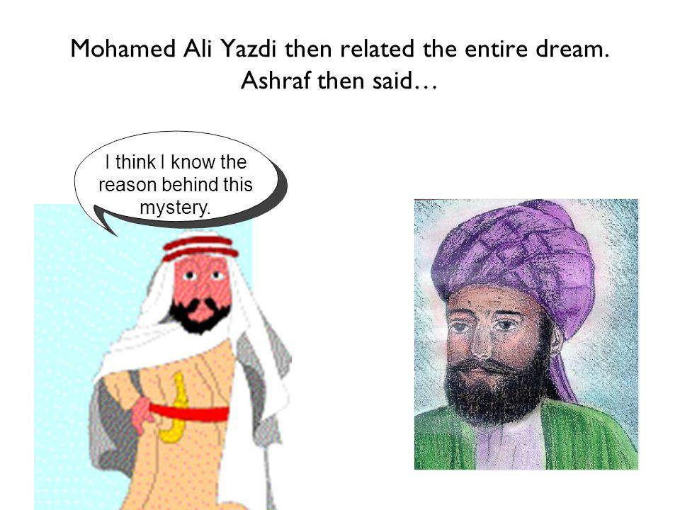 Mohamed Ali Yazdi then related the entire dream. Ashraf then said… I think I know the reason behind this mystery.