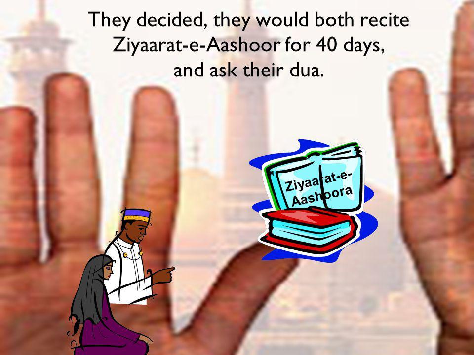 They decided, they would both recite Ziyaarat-e-Aashoor for 40 days, and ask their dua. Ziyaarat-e- Aashoora