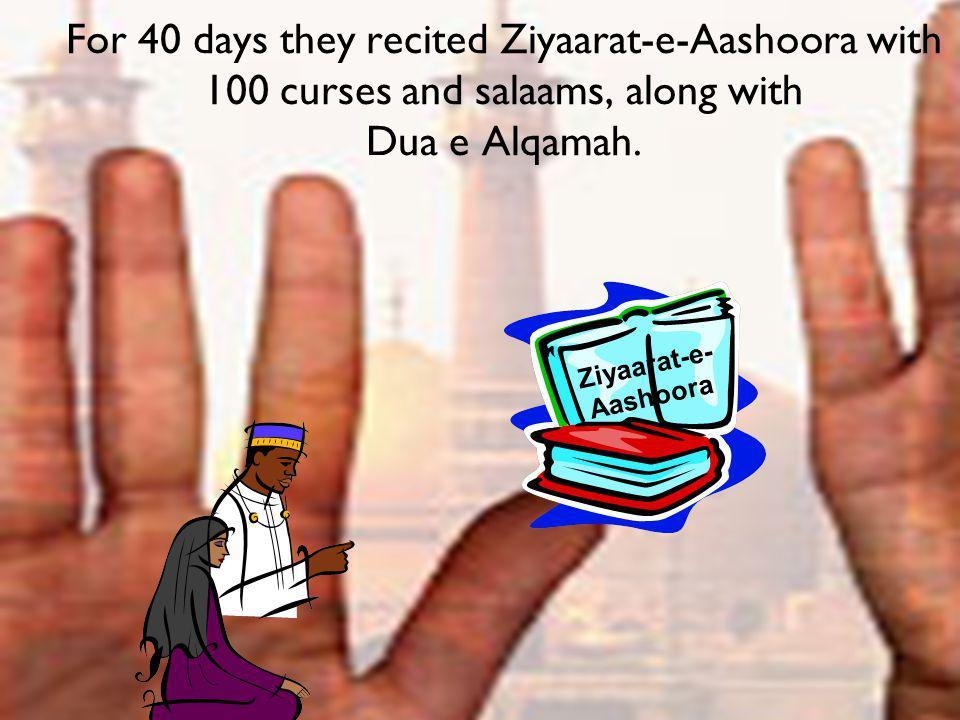 For 40 days they recited Ziyaarat-e-Aashoora with 100 curses and salaams, along with Dua e Alqamah. Ziyaarat-e- Aashoora