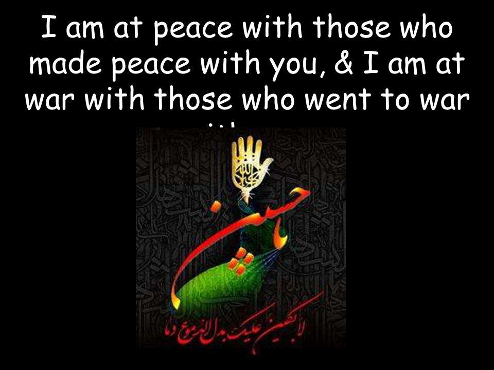 I am at peace with those who made peace with you, & I am at war with those who went to war with you.