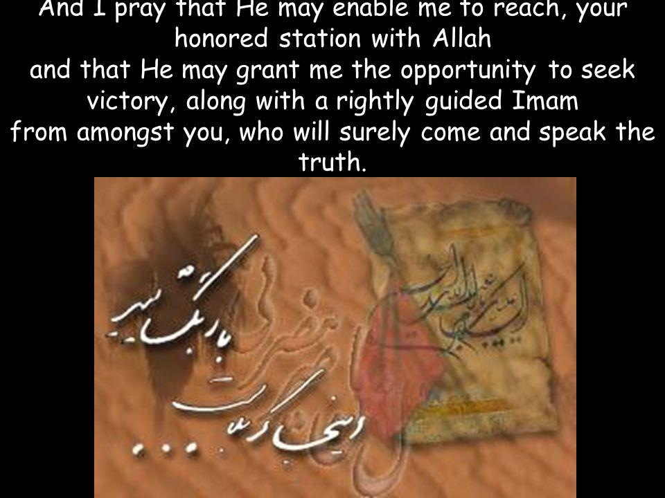 And I pray that He may enable me to reach, your honored station with Allah and that He may grant me the opportunity to seek victory, along with a righ