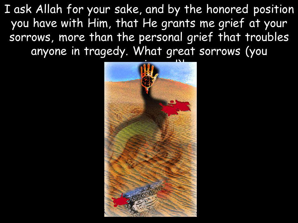 I ask Allah for your sake, and by the honored position you have with Him, that He grants me grief at your sorrows, more than the personal grief that troubles anyone in tragedy.