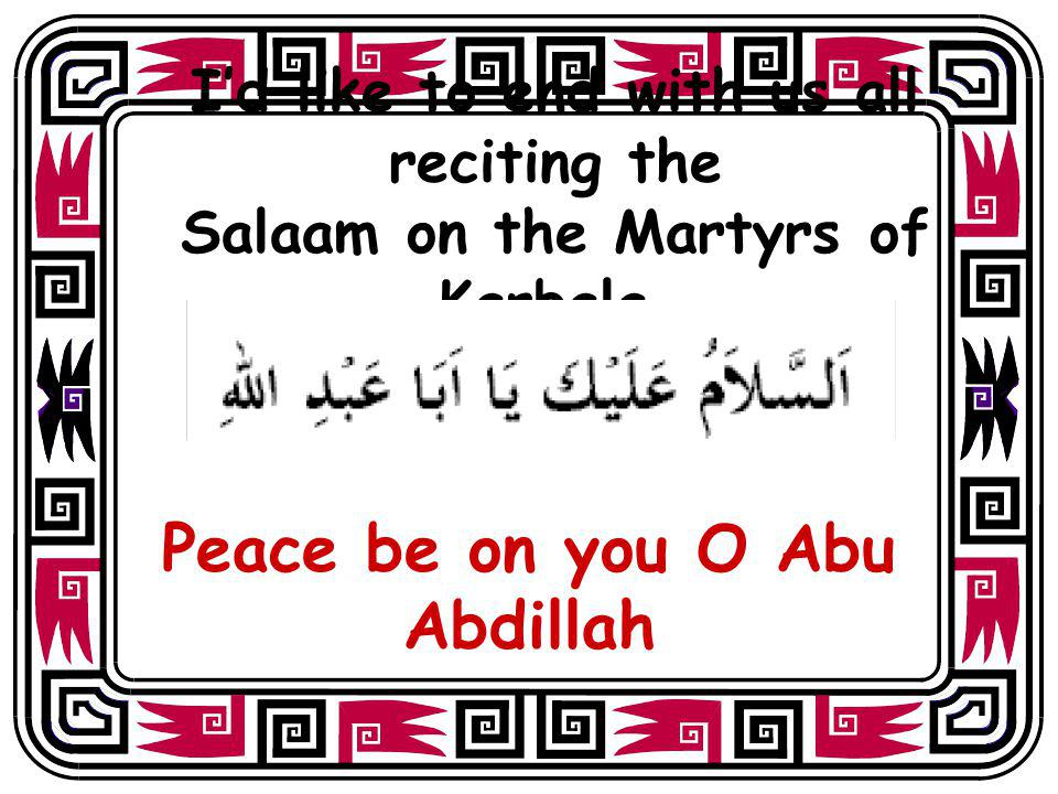 Id like to end with us all reciting the Salaam on the Martyrs of Karbala. Peace be on you O Abu Abdillah