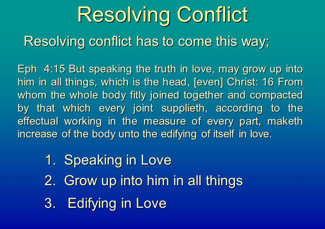 Resolving Conflict Resolving conflict has to come this way; Eph 4:15 But speaking the truth in love, may grow up into him in all things, which is the