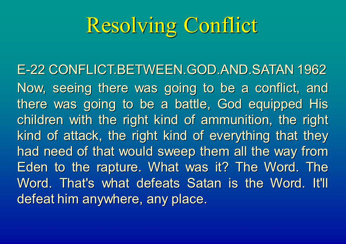 Resolving Conflict E-22 CONFLICT.BETWEEN.GOD.AND.SATAN 1962 Now, seeing there was going to be a conflict, and there was going to be a battle, God equi
