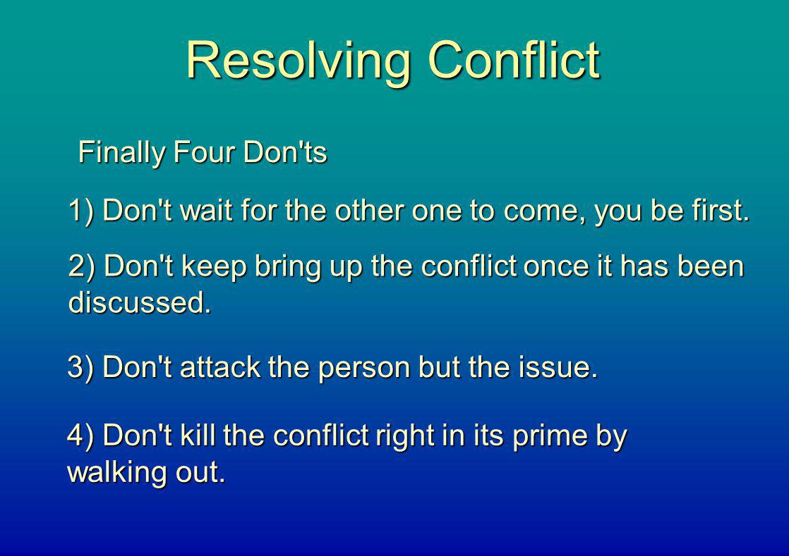 Resolving Conflict Finally Four Don'ts 1) Don't wait for the other one to come, you be first. 2) Don't keep bring up the conflict once it has been dis