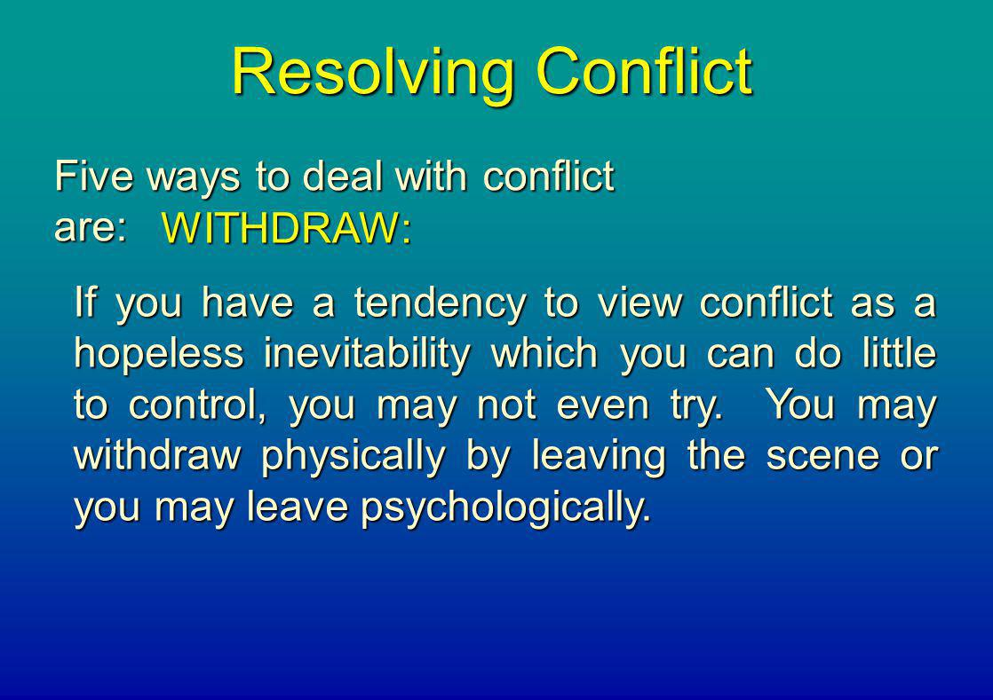 Resolving Conflict Five ways to deal with conflict are: WITHDRAW: If you have a tendency to view conflict as a hopeless inevitability which you can do