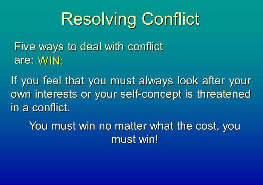 Resolving Conflict Five ways to deal with conflict are: WIN: If you feel that you must always look after your own interests or your self-concept is th
