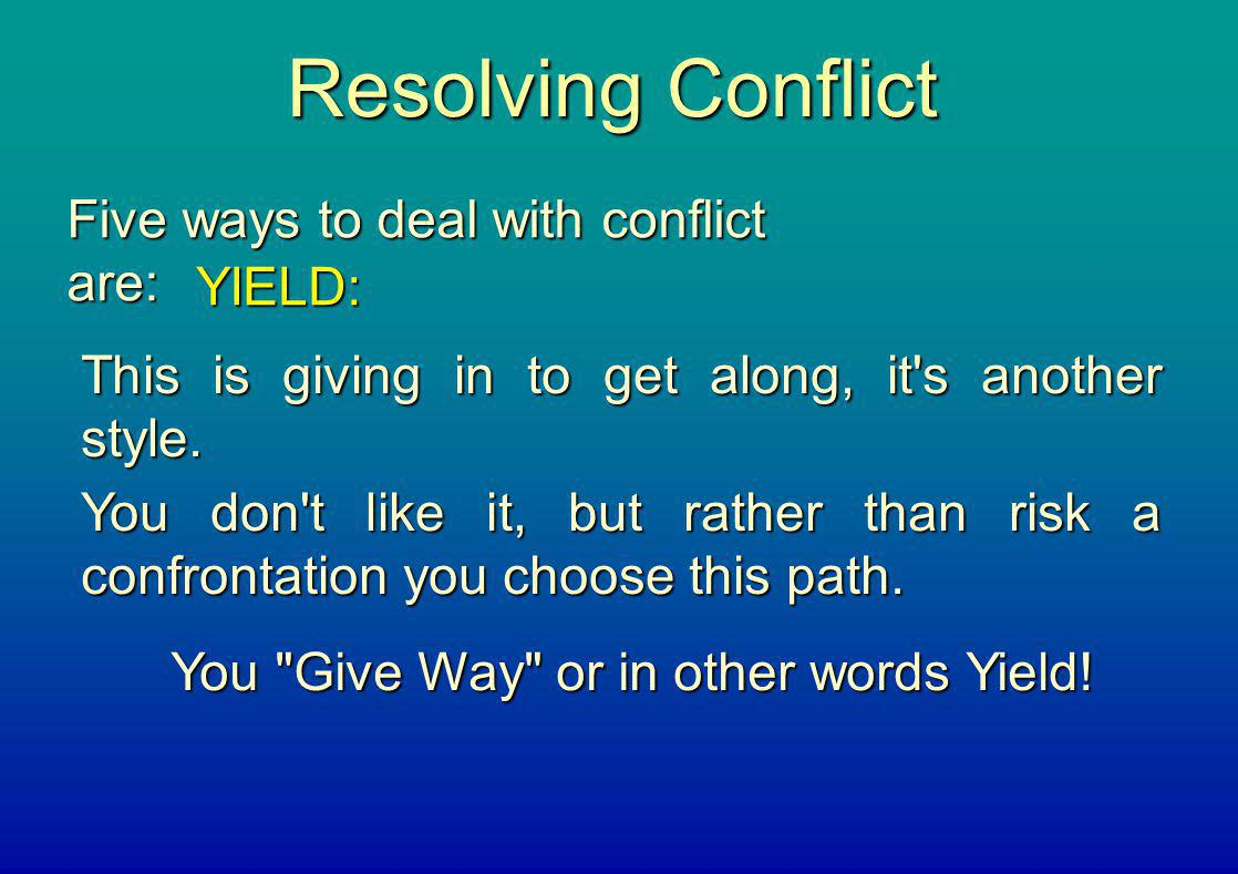 Resolving Conflict Five ways to deal with conflict are: YIELD: This is giving in to get along, it's another style. You don't like it, but rather than
