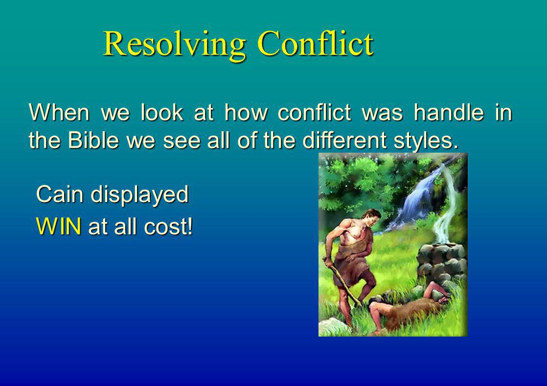 Resolving Conflict When we look at how conflict was handle in the Bible we see all of the different styles. Cain displayed WIN at all cost!