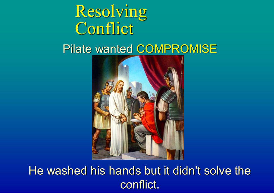 Resolving Conflict Pilate wanted COMPROMISE He washed his hands but it didn't solve the conflict.