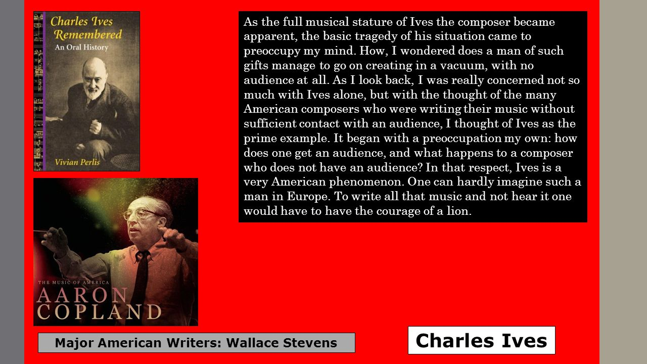 Major American Writers: Wallace Stevens Charles Ives As the full musical stature of Ives the composer became apparent, the basic tragedy of his situation came to preoccupy my mind.
