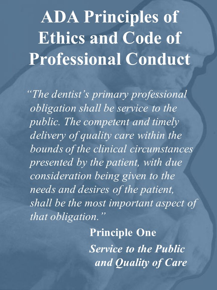 ADA Principles of Ethics and Code of Professional Conduct The dentists primary professional obligation shall be service to the public. The competent a