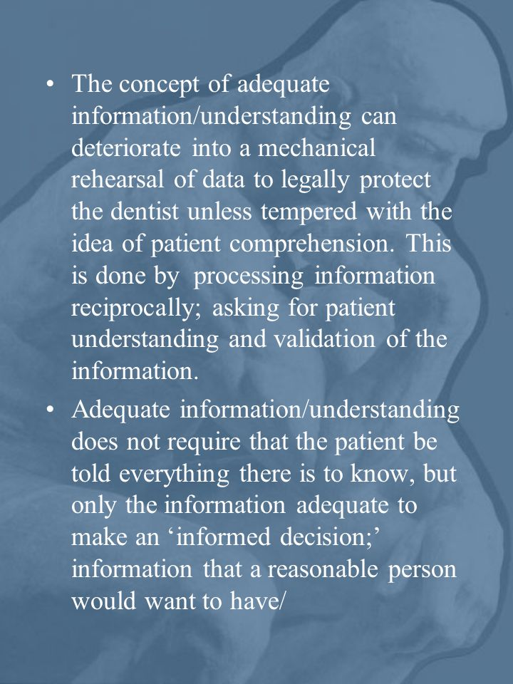 The concept of adequate information/understanding can deteriorate into a mechanical rehearsal of data to legally protect the dentist unless tempered w