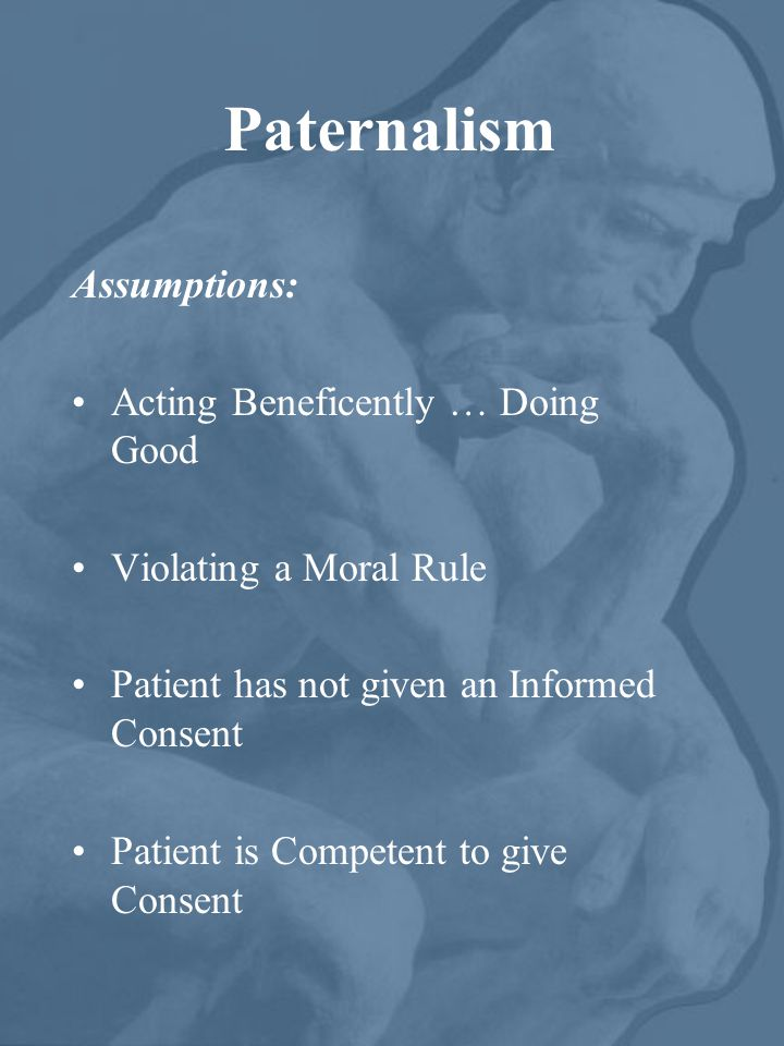 Paternalism Assumptions: Acting Beneficently … Doing Good Violating a Moral Rule Patient has not given an Informed Consent Patient is Competent to giv