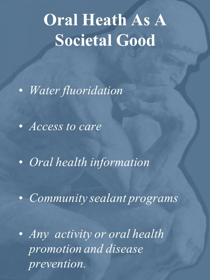 Oral Heath As A Societal Good Water fluoridation Access to care Oral health information Community sealant programs Any activity or oral health promoti