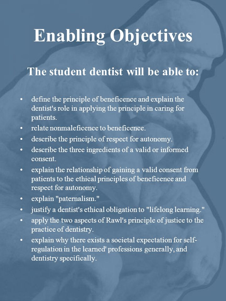 Enabling Objectives The student dentist will be able to: define the principle of beneficence and explain the dentist's role in applying the principle