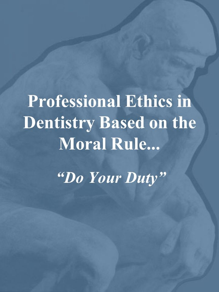 Professional Ethics in Dentistry Based on the Moral Rule... Do Your Duty