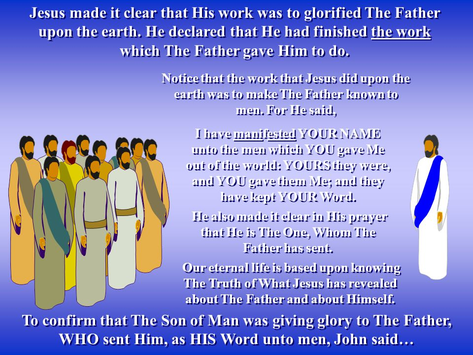 Jesus made it clear that His work was to glorified The Father upon the earth. He declared that He had finished the work which The Father gave Him to d