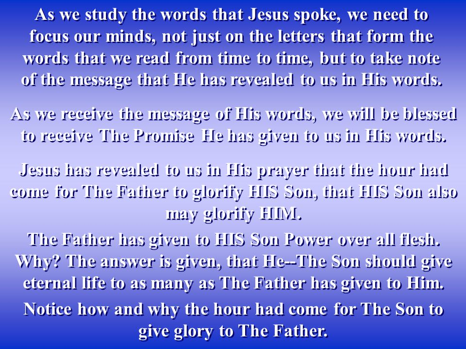 As we study the words that Jesus spoke, we need to focus our minds, not just on the letters that form the words that we read from time to time, but to