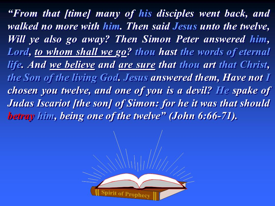 From that [time] many of his disciples went back, and walked no more with him. Then said Jesus unto the twelve, Will ye also go away? Then Simon Peter