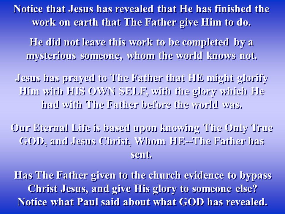 Notice that Jesus has revealed that He has finished the work on earth that The Father give Him to do. Has The Father given to the church evidence to b