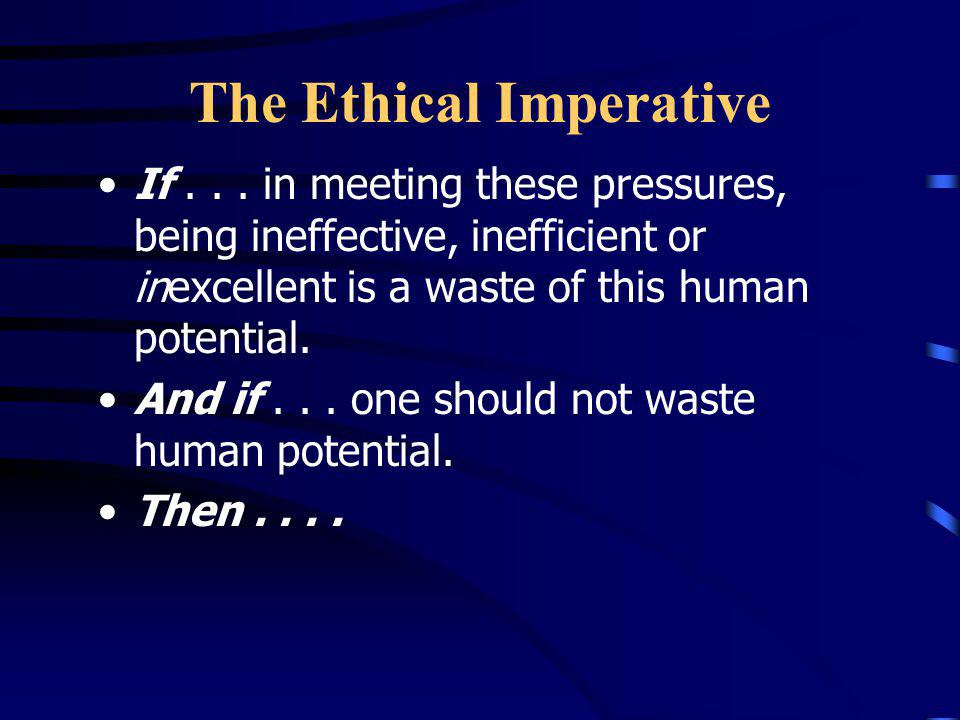 The Ethical Imperative If... human beings in community have unique and powerful capabilities to learn how to meet these pressures. If... the organizat